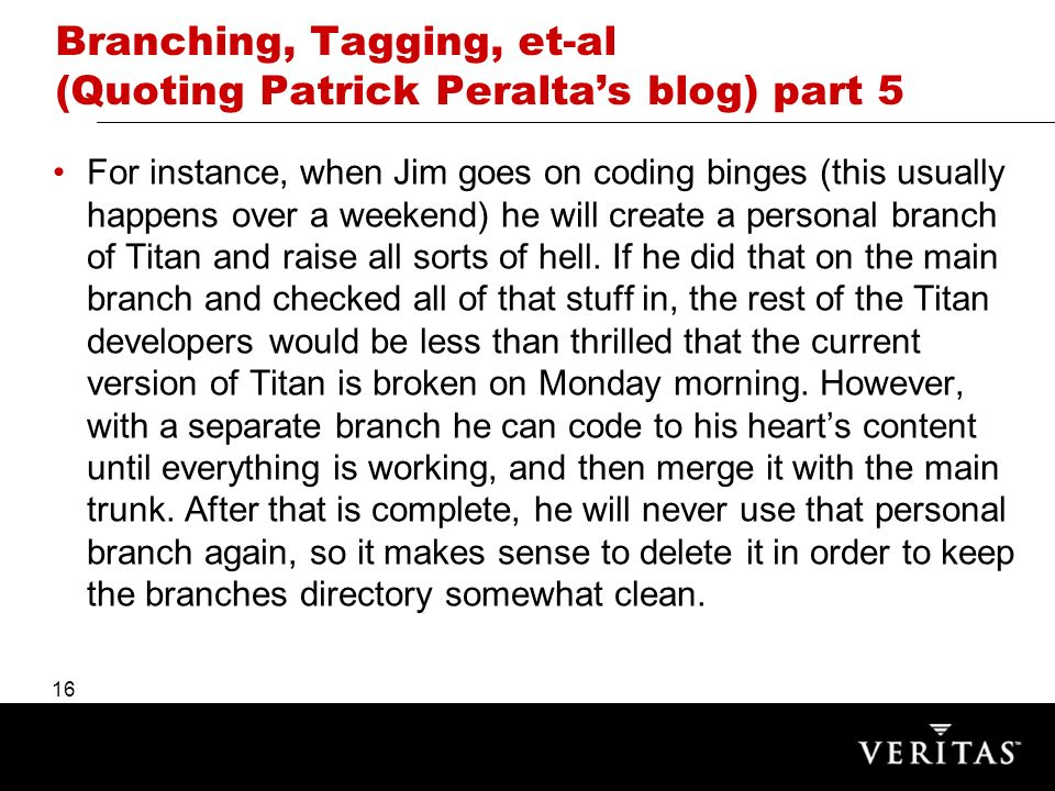 16 Branching, Tagging, et-al (Quoting Patrick Peraltas blog) part 5 For instance, when Jim goes on coding binges (this usually happens over a weekend) he will create a personal branch of Titan and raise all sorts of hell.