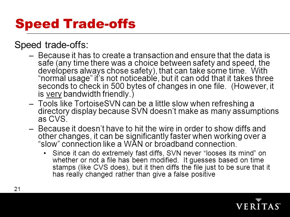 21 Speed Trade-offs Speed trade-offs: –Because it has to create a transaction and ensure that the data is safe (any time there was a choice between safety and speed, the developers always chose safety), that can take some time.