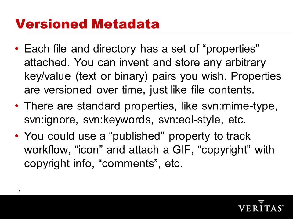 7 Versioned Metadata Each file and directory has a set of properties attached.