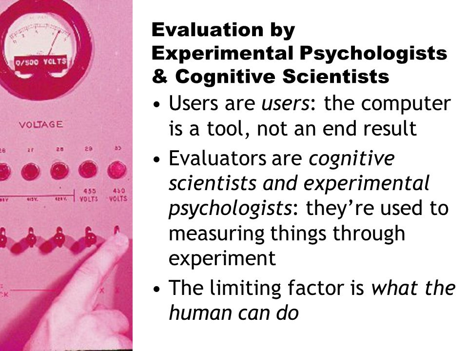 Evaluation by Experimental Psychologists & Cognitive Scientists Users are users: the computer is a tool, not an end result Evaluators are cognitive scientists and experimental psychologists: theyre used to measuring things through experiment The limiting factor is what the human can do