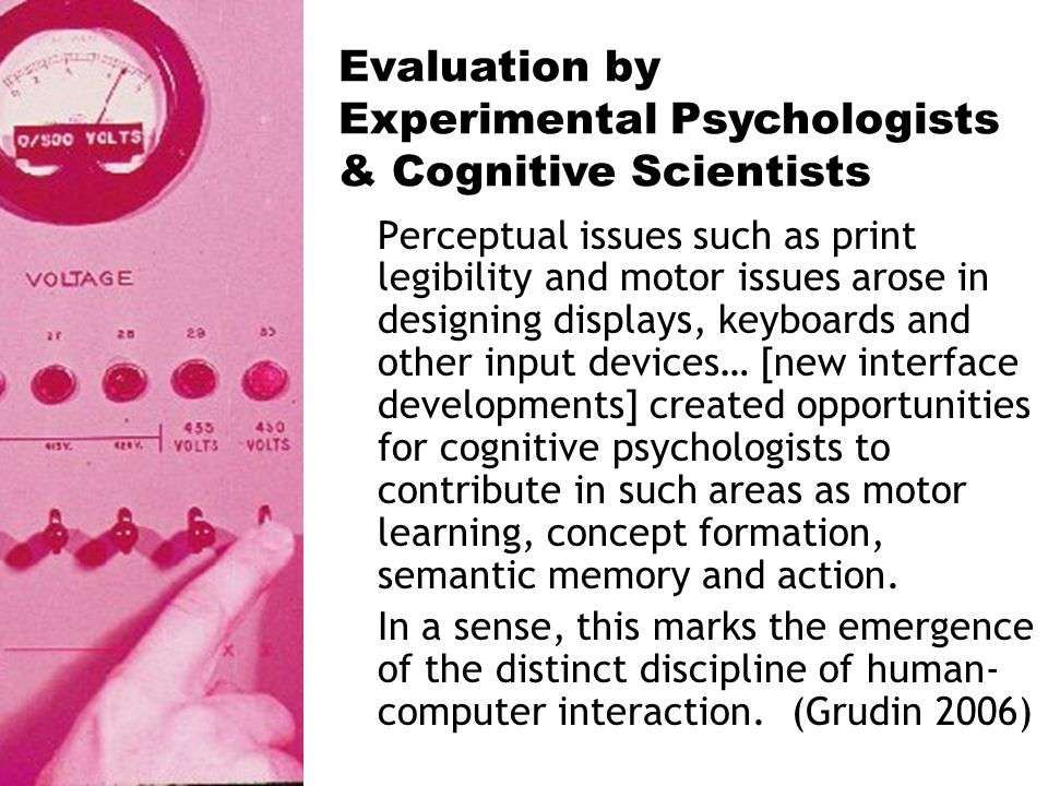 Perceptual issues such as print legibility and motor issues arose in designing displays, keyboards and other input devices… [new interface developments] created opportunities for cognitive psychologists to contribute in such areas as motor learning, concept formation, semantic memory and action.