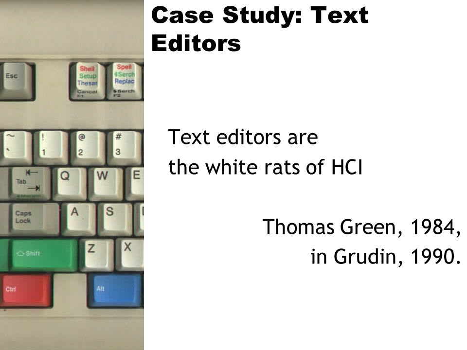 Case Study: Text Editors Text editors are the white rats of HCI Thomas Green, 1984, in Grudin, 1990.