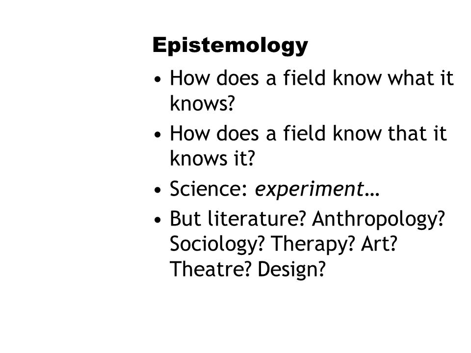 Epistemology How does a field know what it knows. How does a field know that it knows it.