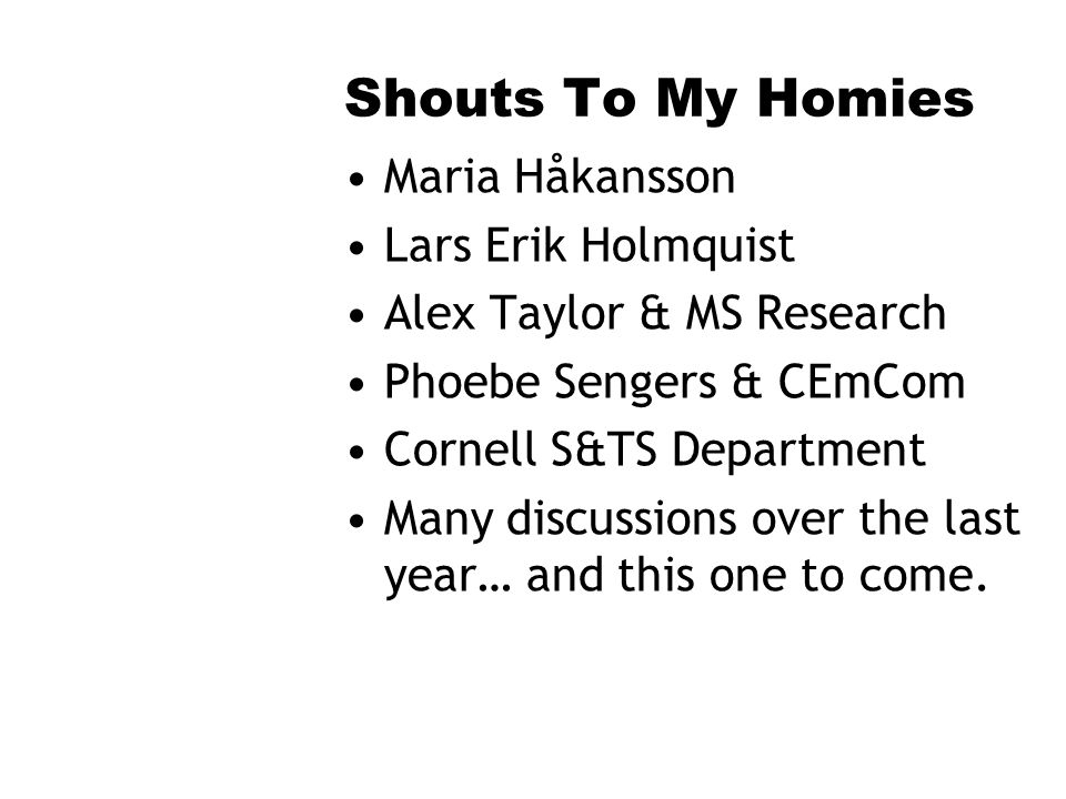 Shouts To My Homies Maria Håkansson Lars Erik Holmquist Alex Taylor & MS Research Phoebe Sengers & CEmCom Cornell S&TS Department Many discussions over the last year… and this one to come.
