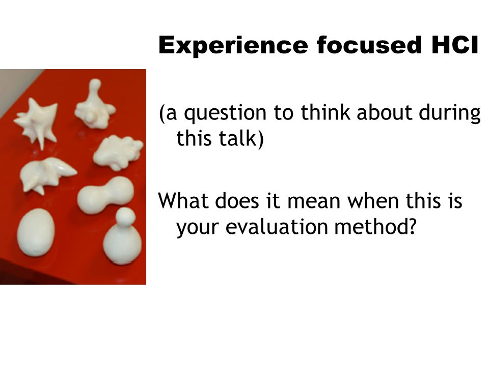 Experience focused HCI (a question to think about during this talk) What does it mean when this is your evaluation method