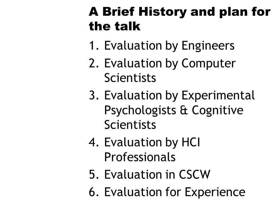 A Brief History and plan for the talk 1.Evaluation by Engineers 2.Evaluation by Computer Scientists 3.Evaluation by Experimental Psychologists & Cognitive Scientists 4.Evaluation by HCI Professionals 5.Evaluation in CSCW 6.Evaluation for Experience