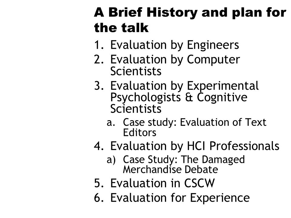 A Brief History and plan for the talk 1.Evaluation by Engineers 2.Evaluation by Computer Scientists 3.Evaluation by Experimental Psychologists & Cognitive Scientists a.Case study: Evaluation of Text Editors 4.Evaluation by HCI Professionals a)Case Study: The Damaged Merchandise Debate 5.Evaluation in CSCW 6.Evaluation for Experience