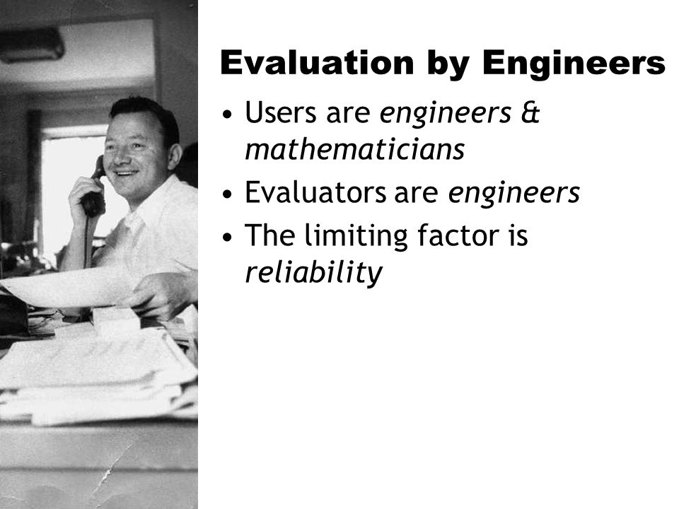 Evaluation by Engineers Users are engineers & mathematicians Evaluators are engineers The limiting factor is reliability
