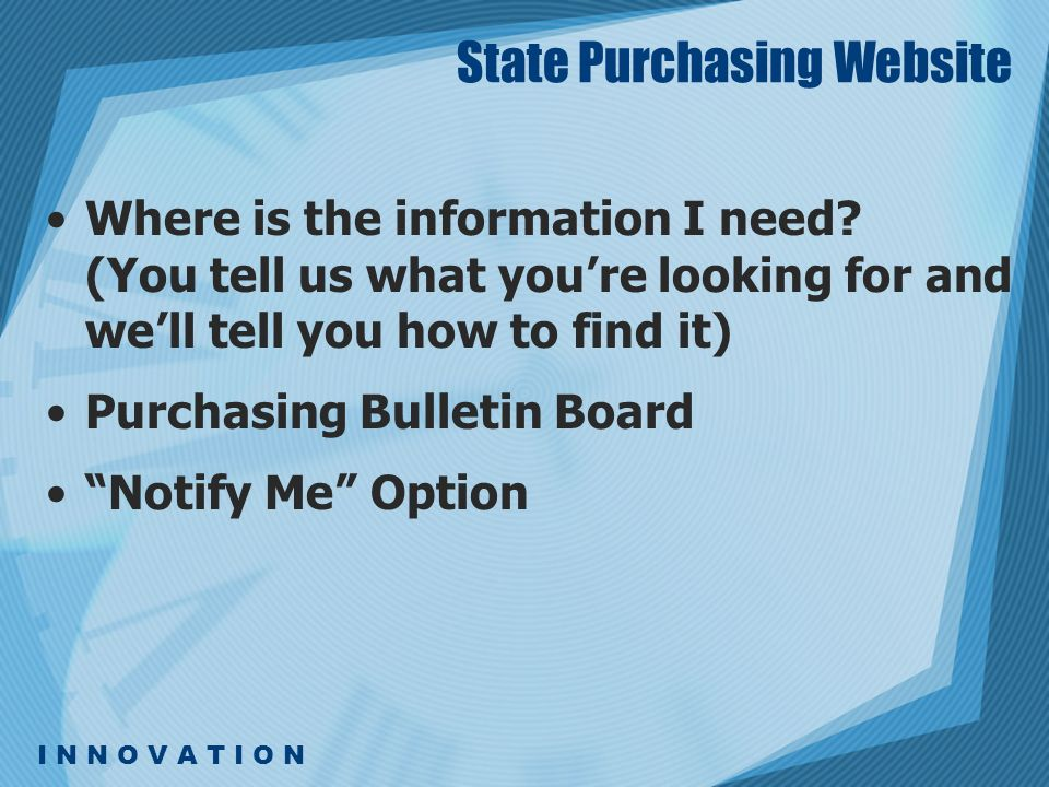 I N N O V A T I O N State Purchasing Website Where is the information I need? (You tell us what youre looking for and well tell you how to find it) Pu