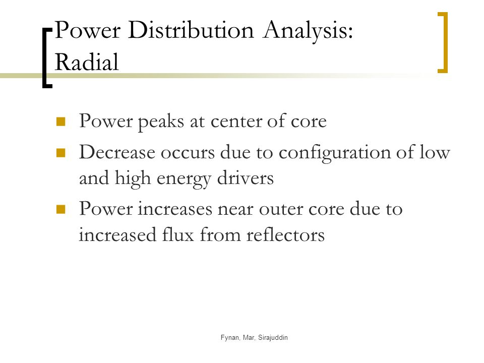 Fynan, Mar, Sirajuddin Power Distribution Analysis: Radial Power peaks at center of core Decrease occurs due to configuration of low and high energy drivers Power increases near outer core due to increased flux from reflectors