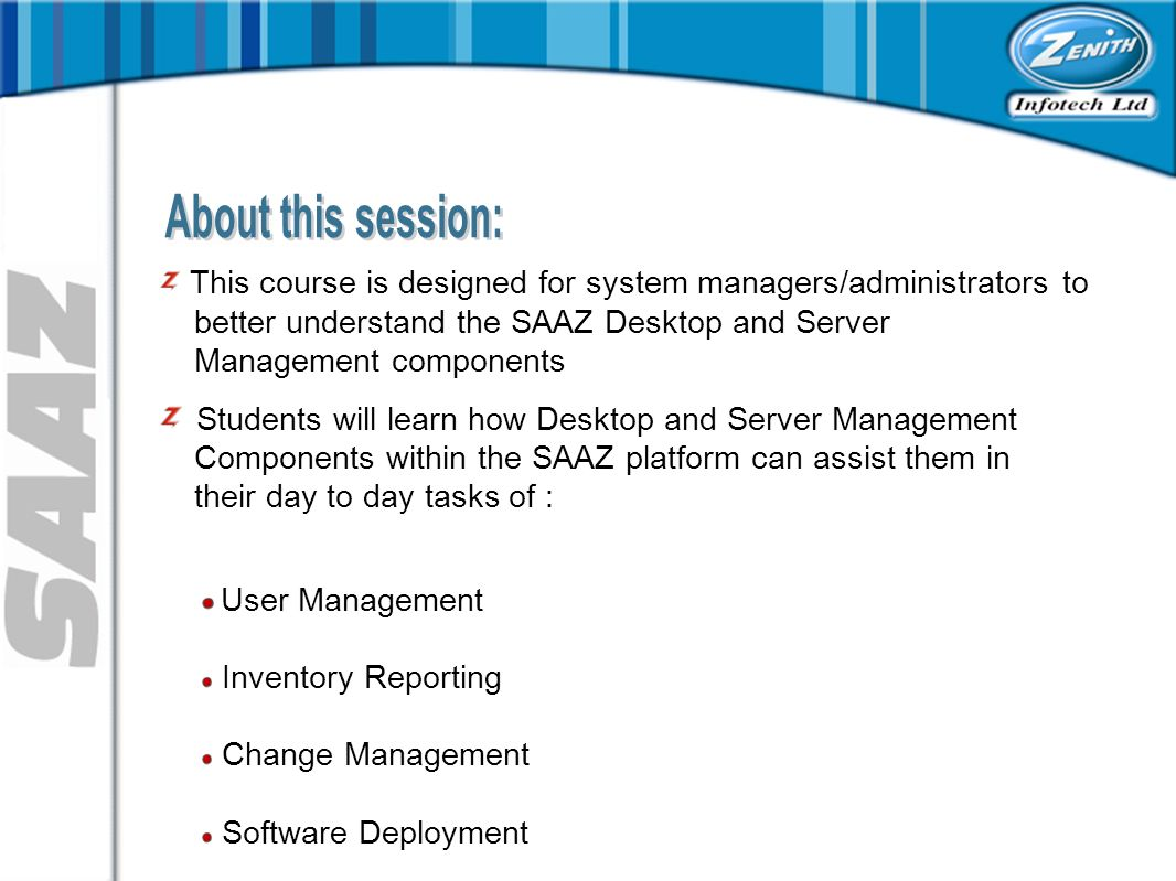 This course is designed for system managers/administrators to better understand the SAAZ Desktop and Server Management components Students will learn how Desktop and Server Management Components within the SAAZ platform can assist them in their day to day tasks of : User Management Inventory Reporting Change Management Software Deployment