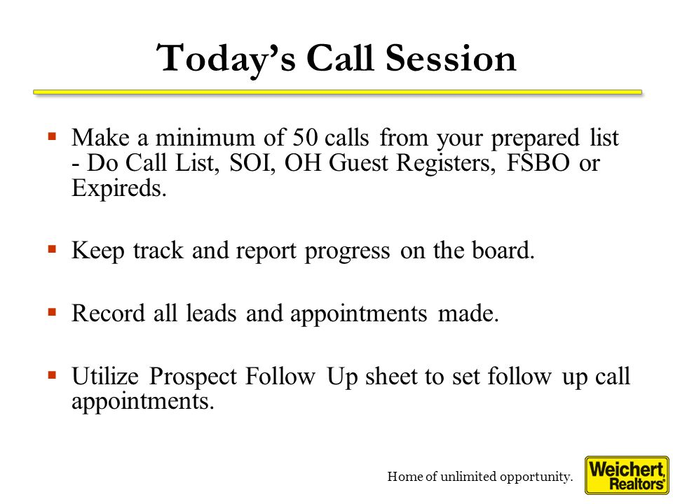 Home of unlimited opportunity. Todays Call Session Make a minimum of 50 calls from your prepared list - Do Call List, SOI, OH Guest Registers, FSBO or