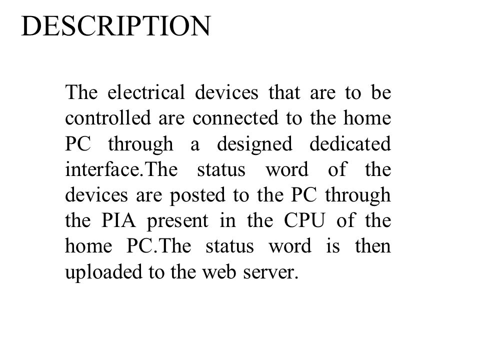 DESCRIPTION The electrical devices that are to be controlled are connected to the home PC through a designed dedicated interface.The status word of the devices are posted to the PC through the PIA present in the CPU of the home PC.The status word is then uploaded to the web server.