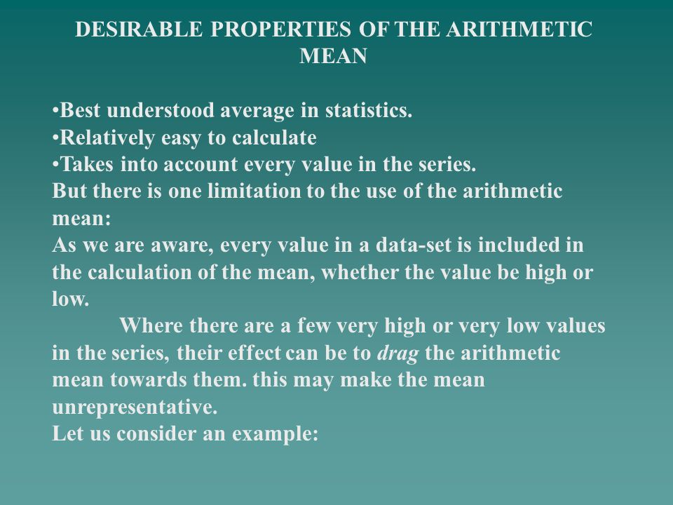 DESIRABLE PROPERTIES OF THE ARITHMETIC MEAN Best understood average in statistics. Relatively easy to calculate Takes into account every value in the
