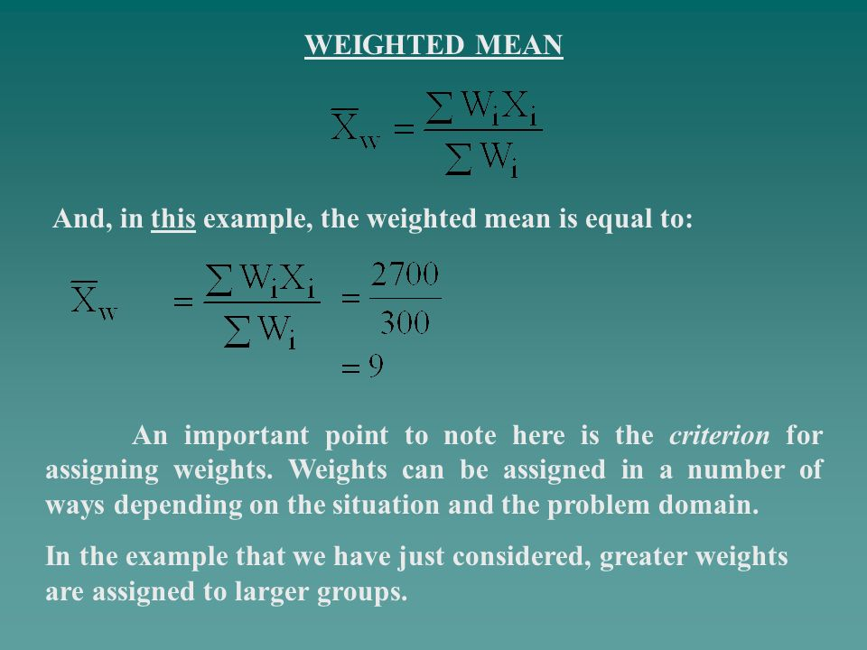 WEIGHTED MEAN And, in this example, the weighted mean is equal to: An important point to note here is the criterion for assigning weights. Weights can