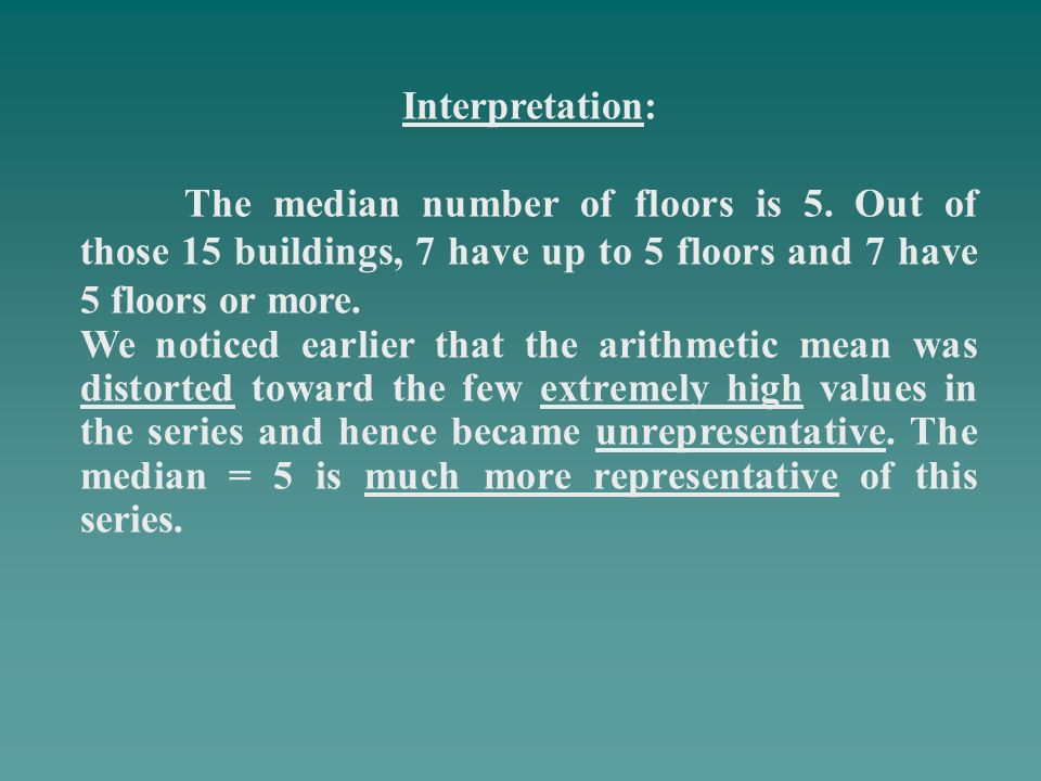 Interpretation: The median number of floors is 5. Out of those 15 buildings, 7 have up to 5 floors and 7 have 5 floors or more. We noticed earlier tha