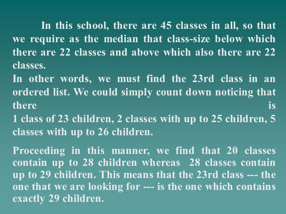 In this school, there are 45 classes in all, so that we require as the median that class-size below which there are 22 classes and above which also th