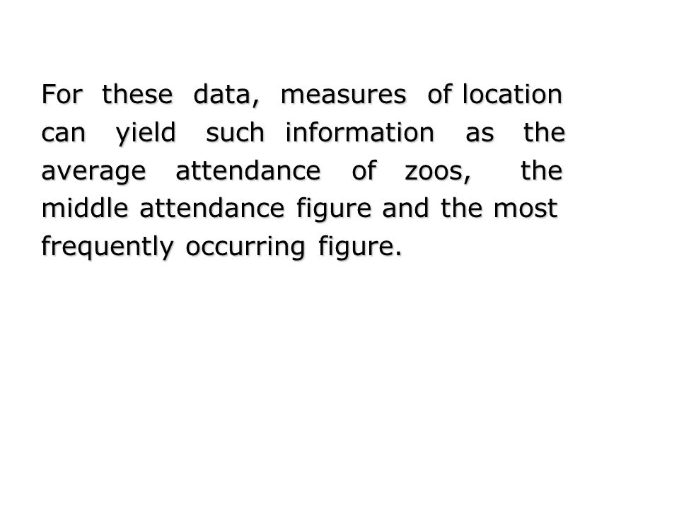 For these data, measures of location can yield such information as the average attendance of zoos, the middle attendance figure and the most frequentl