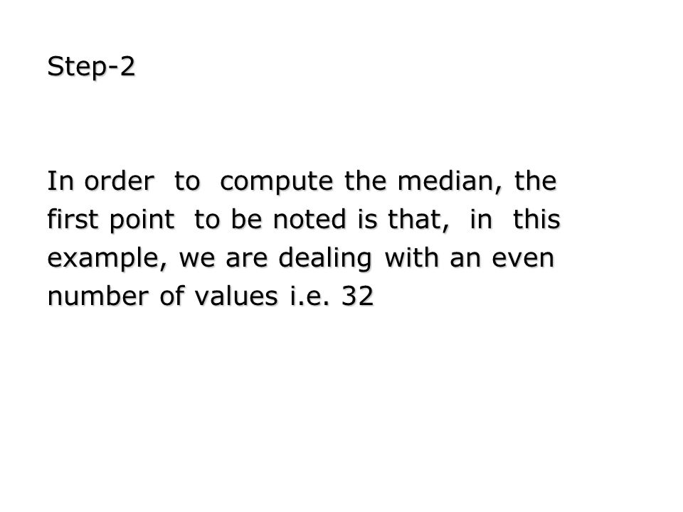 Step-2 In order to compute the median, the first point to be noted is that, in this example, we are dealing with an even number of values i.e. 32