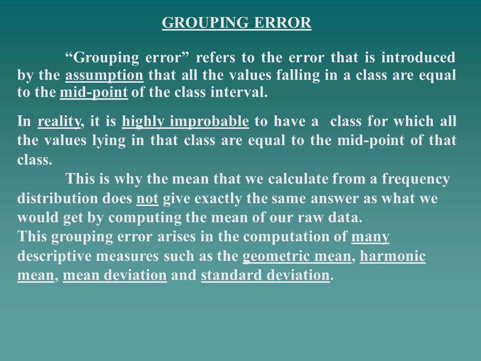 GROUPING ERROR Grouping error refers to the error that is introduced by the assumption that all the values falling in a class are equal to the mid-poi