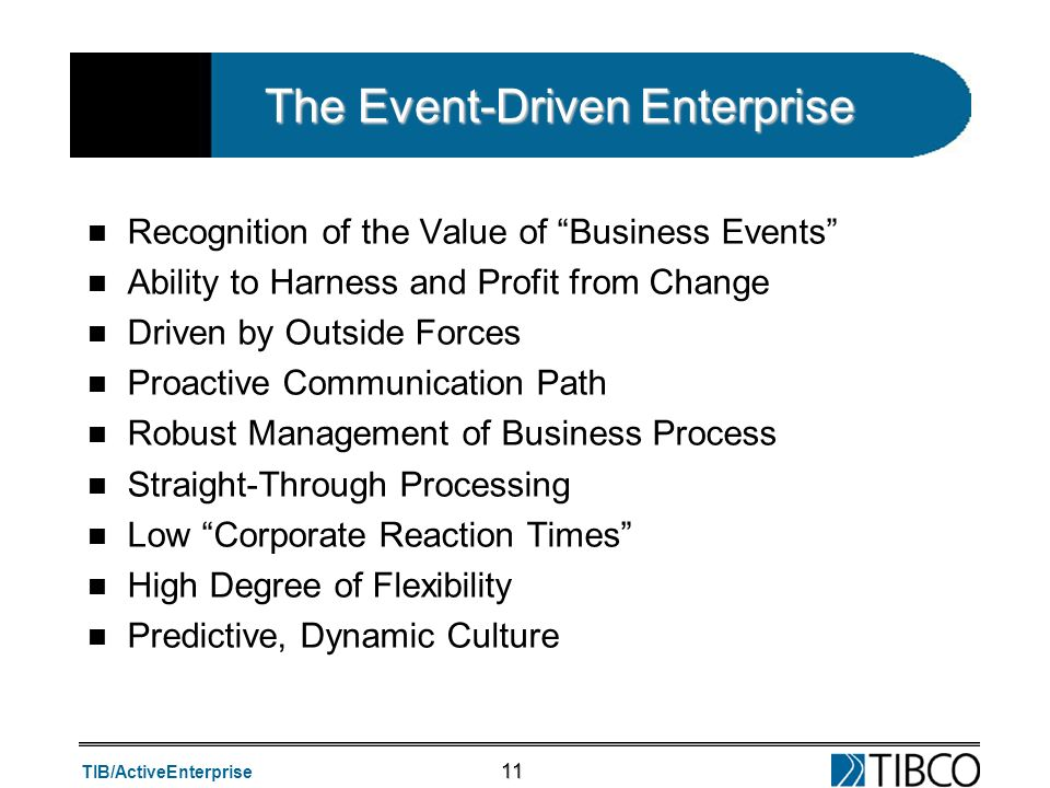 TIB/ActiveEnterprise 11 The Event-Driven Enterprise n Recognition of the Value of Business Events n Ability to Harness and Profit from Change n Driven