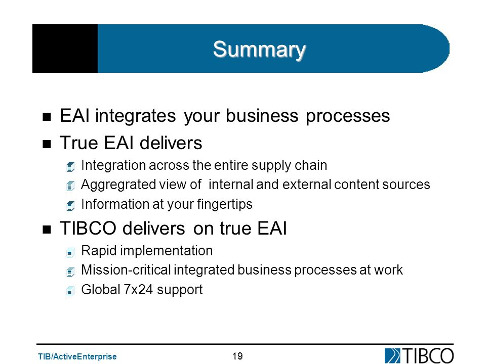 TIB/ActiveEnterprise 19 Summary n EAI integrates your business processes n True EAI delivers 4 Integration across the entire supply chain 4 Aggregrate