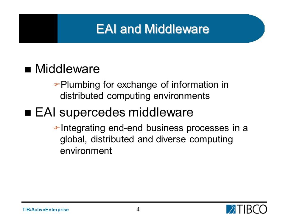 TIB/ActiveEnterprise 4 EAI and Middleware n Middleware F Plumbing for exchange of information in distributed computing environments n EAI supercedes middleware F Integrating end-end business processes in a global, distributed and diverse computing environment