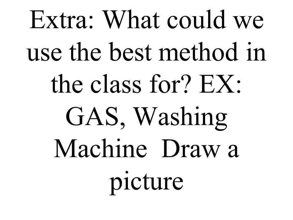 Extra: What could we use the best method in the class for EX: GAS, Washing Machine Draw a picture