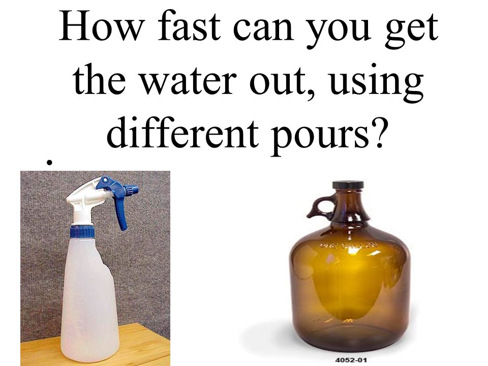 How fast can you get the water out, using different pours?