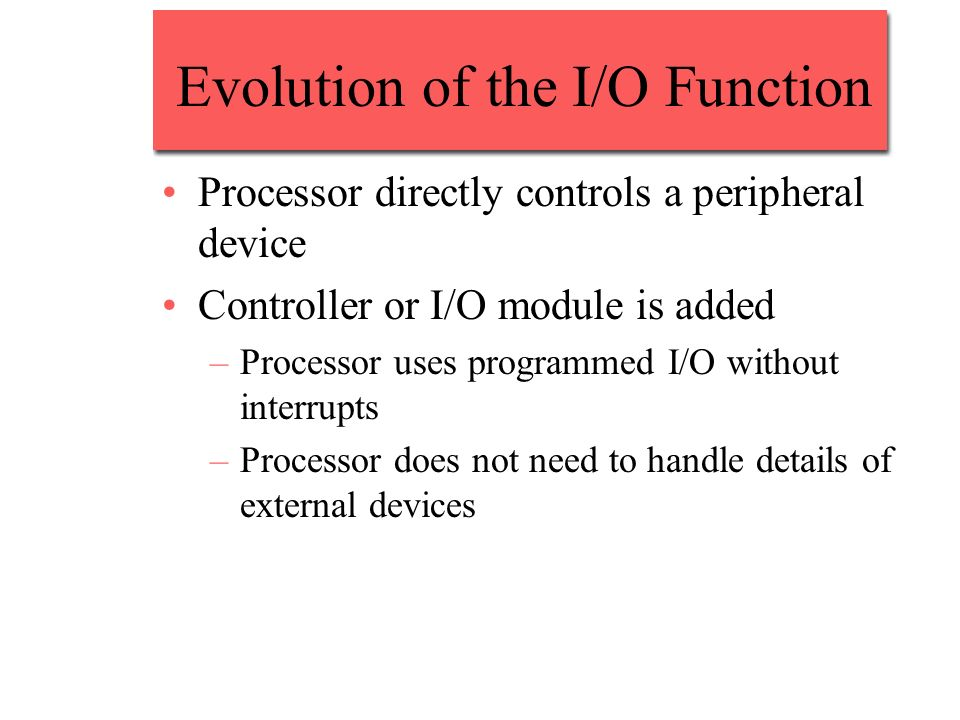 Evolution of the I/O Function Processor directly controls a peripheral device Controller or I/O module is added –Processor uses programmed I/O without