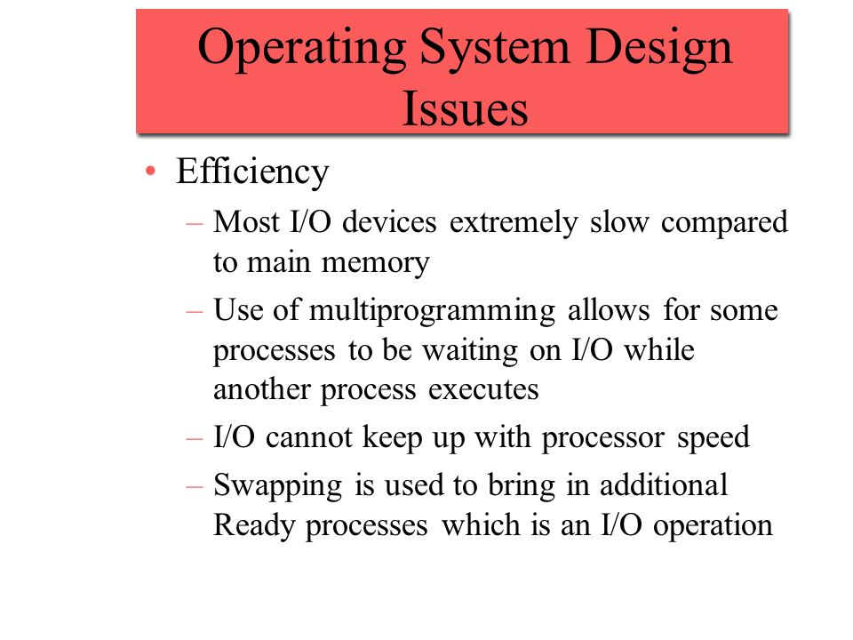 Operating System Design Issues Efficiency –Most I/O devices extremely slow compared to main memory –Use of multiprogramming allows for some processes