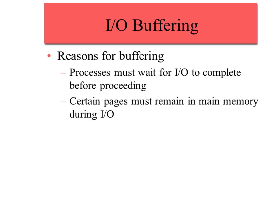 I/O Buffering Reasons for buffering –Processes must wait for I/O to complete before proceeding –Certain pages must remain in main memory during I/O