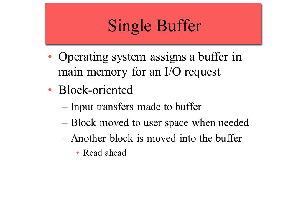 Single Buffer Operating system assigns a buffer in main memory for an I/O request Block-oriented –Input transfers made to buffer –Block moved to user
