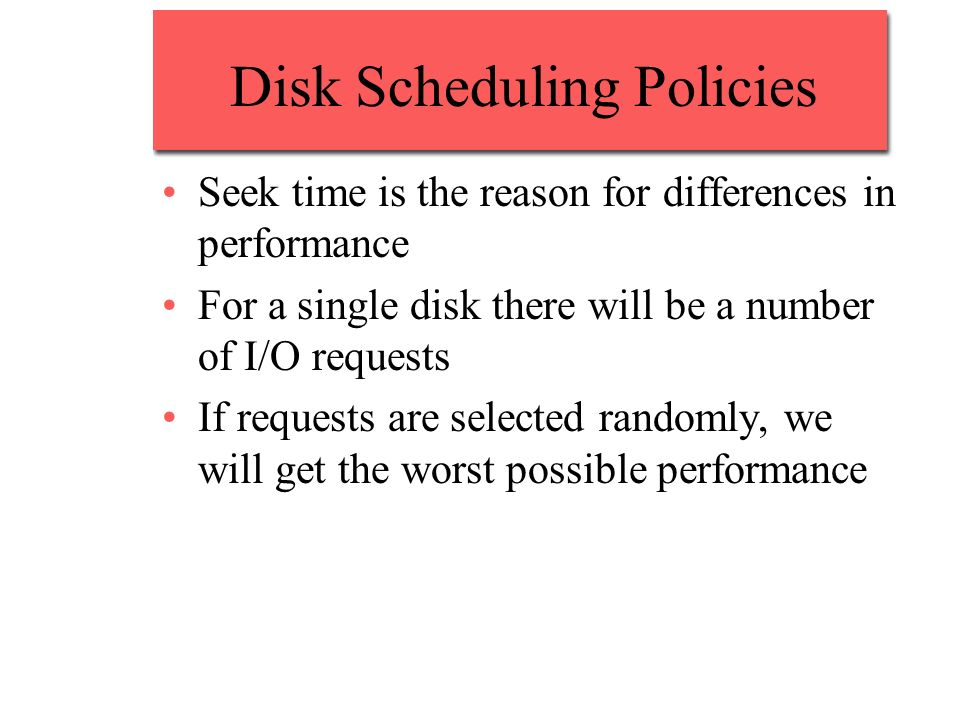 Disk Scheduling Policies Seek time is the reason for differences in performance For a single disk there will be a number of I/O requests If requests a