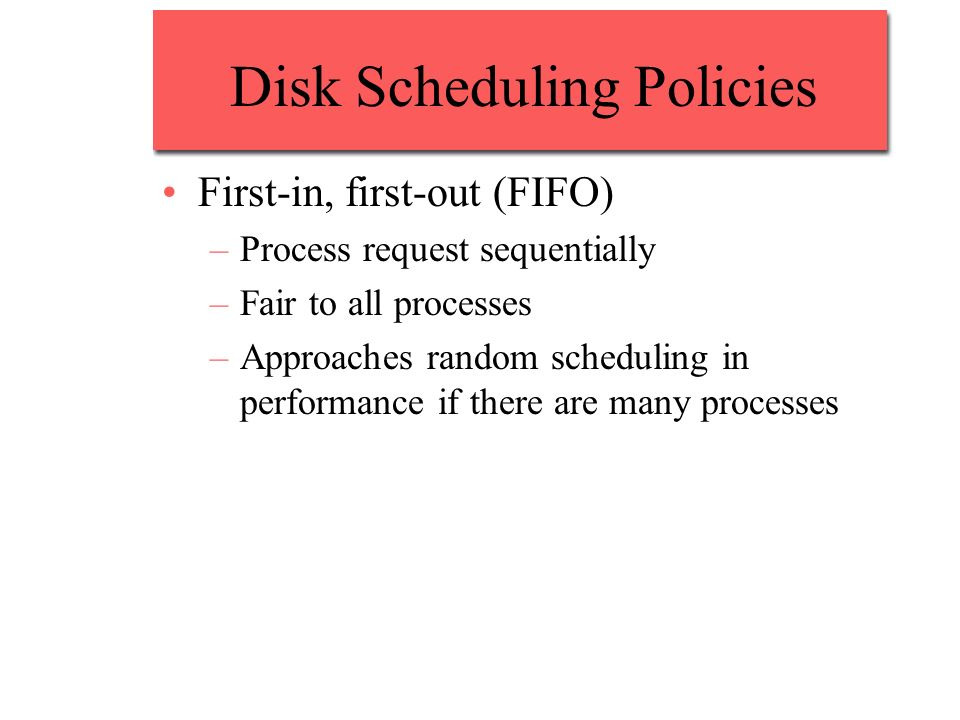 Disk Scheduling Policies First-in, first-out (FIFO) –Process request sequentially –Fair to all processes –Approaches random scheduling in performance
