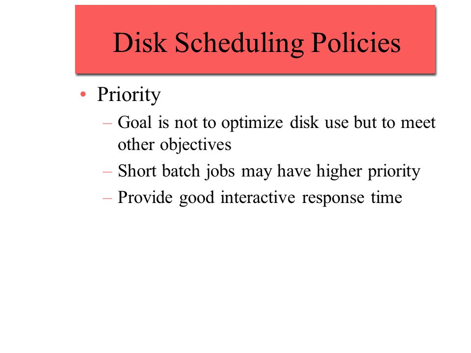 Disk Scheduling Policies Priority –Goal is not to optimize disk use but to meet other objectives –Short batch jobs may have higher priority –Provide g