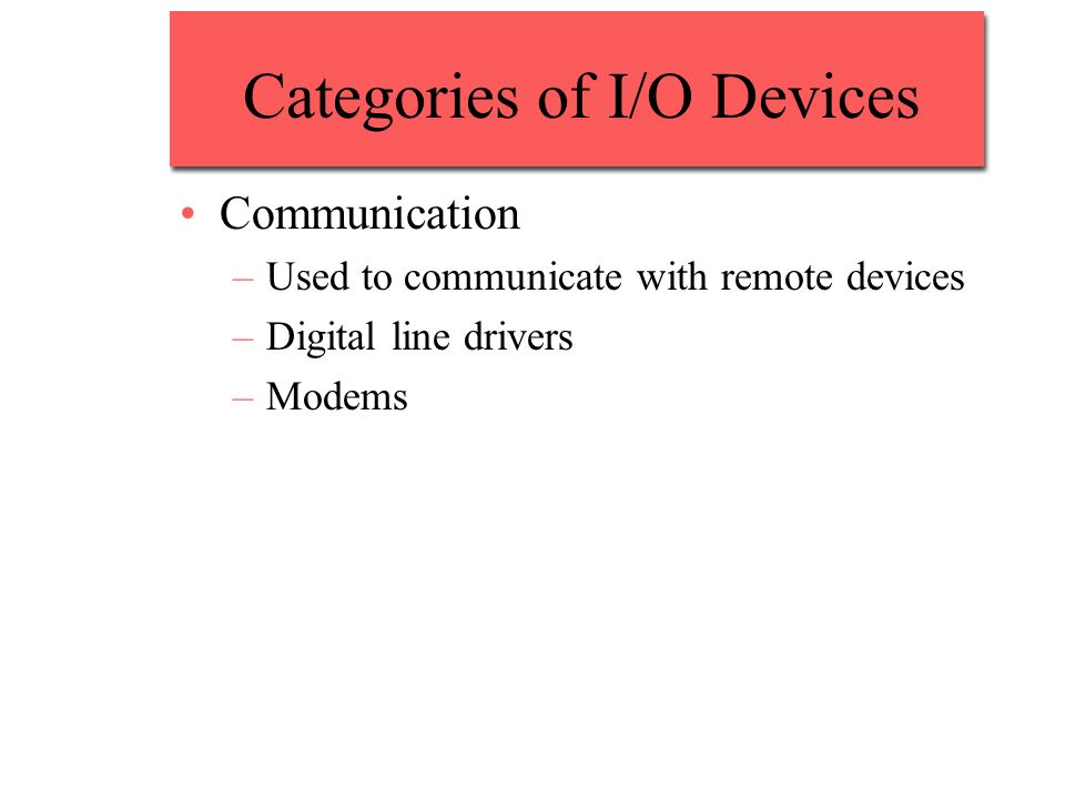 Categories of I/O Devices Communication –Used to communicate with remote devices –Digital line drivers –Modems