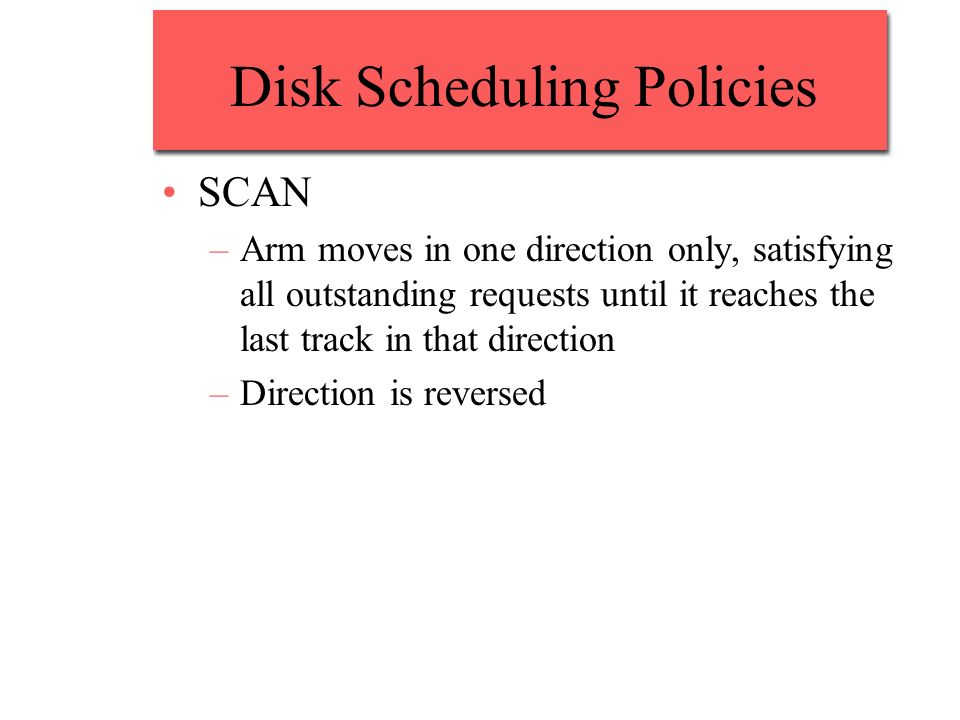 Disk Scheduling Policies SCAN –Arm moves in one direction only, satisfying all outstanding requests until it reaches the last track in that direction