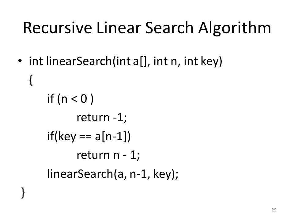 Recursive Linear Search Algorithm int linearSearch(int a[], int n, int key) { if (n < 0 ) return -1; if(key == a[n-1]) return n - 1; linearSearch(a, n