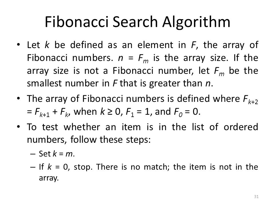 Fibonacci Search Algorithm Let k be defined as an element in F, the array of Fibonacci numbers. n = F m is the array size. If the array size is not a