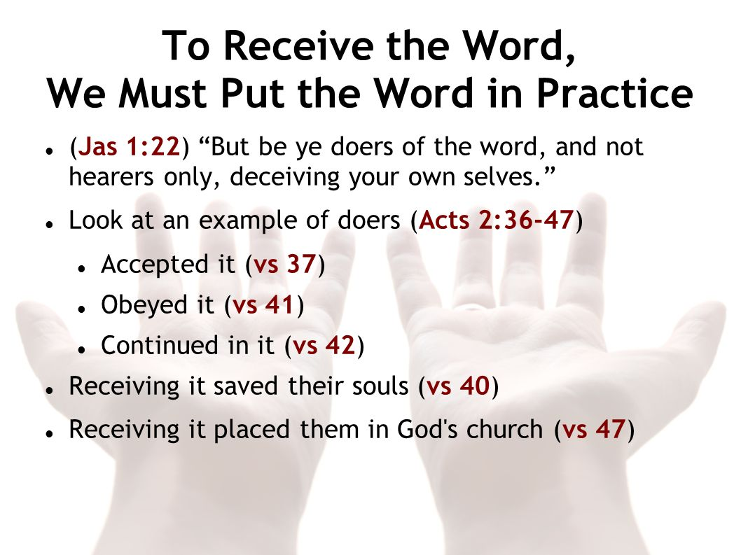 To Receive the Word, We Must Put the Word in Practice (Jas 1:22) But be ye doers of the word, and not hearers only, deceiving your own selves. Look at