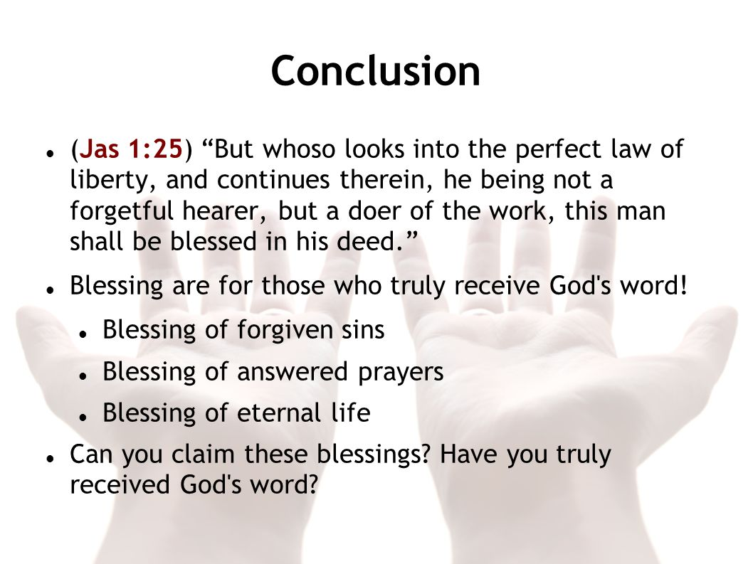 Conclusion (Jas 1:25) But whoso looks into the perfect law of liberty, and continues therein, he being not a forgetful hearer, but a doer of the work,