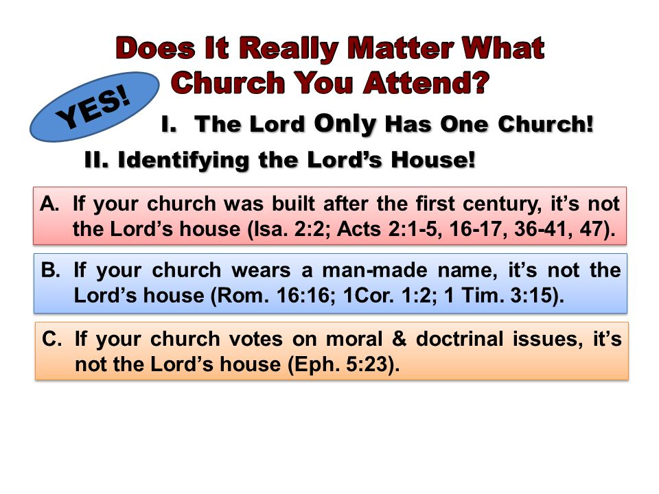YES! I.The Lord Only Has One Church! II.Identifying the Lords House! A.If your church was built after the first century, its not the Lords house (Isa.