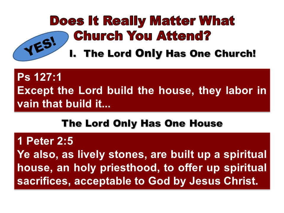 YES! I.The Lord Only Has One Church! The Lord Only Has One House 1 Peter 2:5 Ye also, as lively stones, are built up a spiritual house, an holy priest