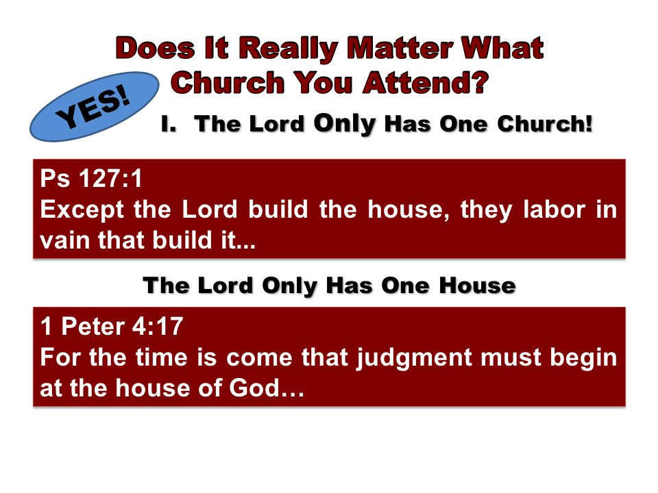 YES! I.The Lord Only Has One Church! The Lord Only Has One House 1 Peter 4:17 For the time is come that judgment must begin at the house of God… 1 Pet