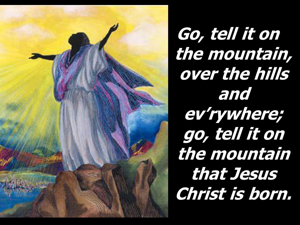 Go, tell it on the mountain, over the hills and evrywhere; go, tell it on the mountain that Jesus Christ is born.