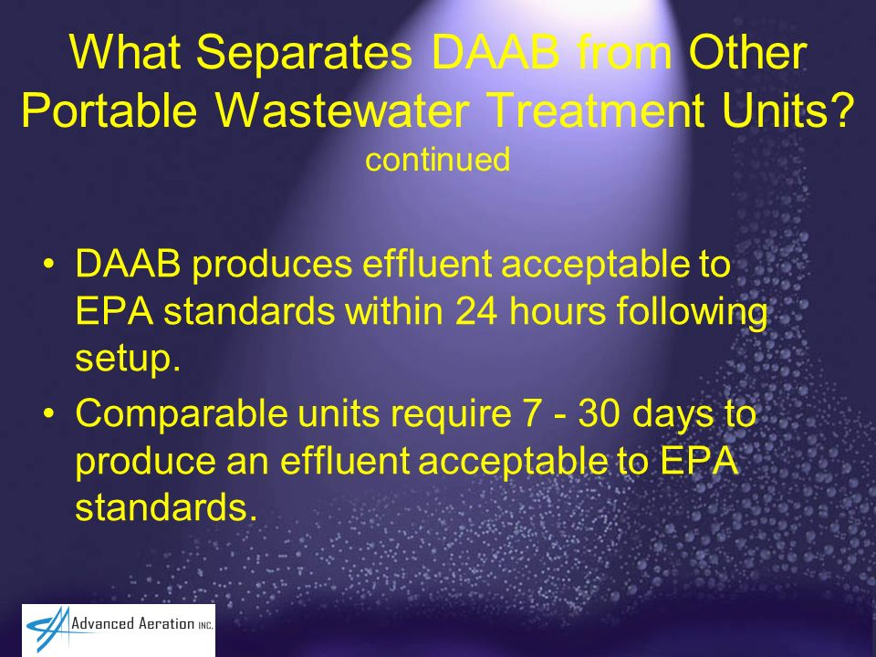 What Separates DAAB from Other Portable Wastewater Treatment Units? continued DAAB produces effluent acceptable to EPA standards within 24 hours follo