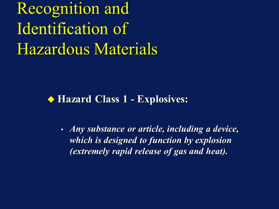 Recognition and of Hazardous Materials Recognition and Identification of Hazardous Materials Hazard Class 1 - Explosives: Hazard Class 1 - Explosives: Any substance or article, including a device, which is designed to function by explosion (extremely rapid release of gas and heat).