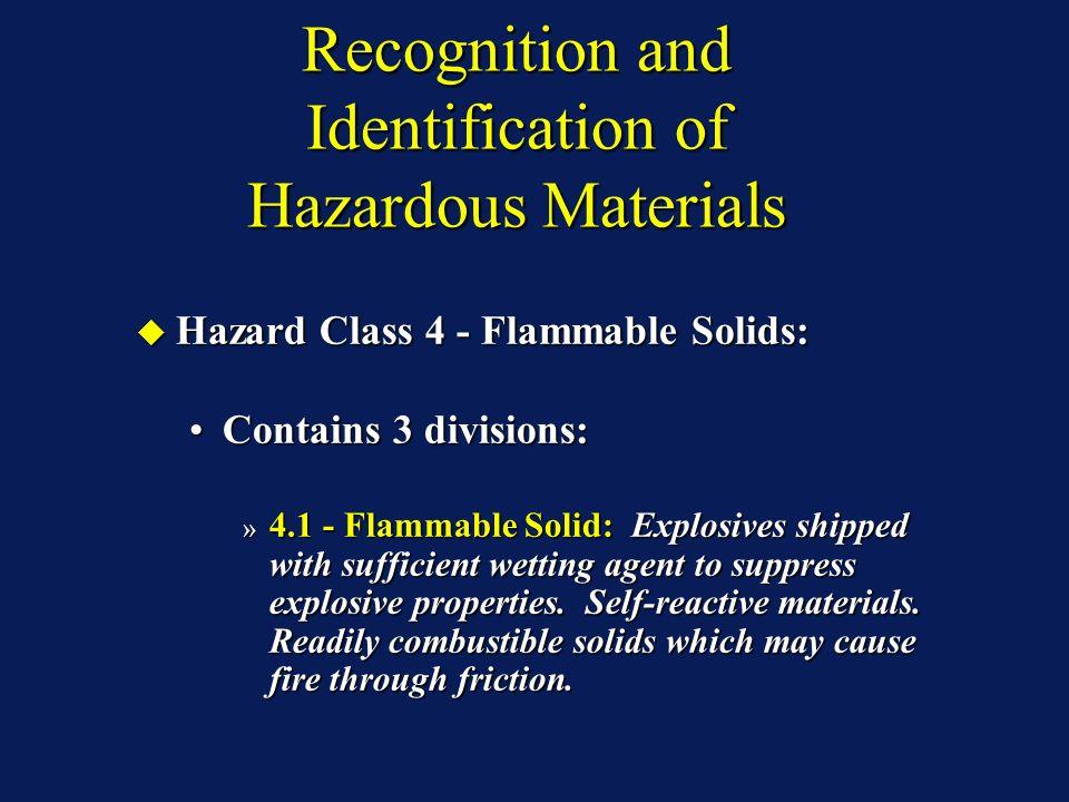 Recognition and Identification of Hazardous Materials Hazard Class 4 - Flammable Solids: Hazard Class 4 - Flammable Solids: Contains 3 divisions:Contains 3 divisions: » 4.1 - Flammable Solid: Explosives shipped with sufficient wetting agent to suppress explosive properties.