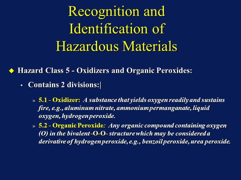 Recognition and Identification of Hazardous Materials Hazard Class 5 - Oxidizers and Organic Peroxides: Hazard Class 5 - Oxidizers and Organic Peroxides: Contains 2 divisions:| Contains 2 divisions:| » 5.1 - Oxidizer: A substance that yields oxygen readily and sustains fire, e.g., aluminum nitrate, ammonium permanganate, liquid oxygen, hydrogen peroxide.